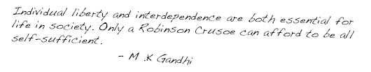ndividual liberty and interdependence are both essential for life in society. Only a Robinson Crusoe can afford to be all self-sufficient. - M.K. Gandhi